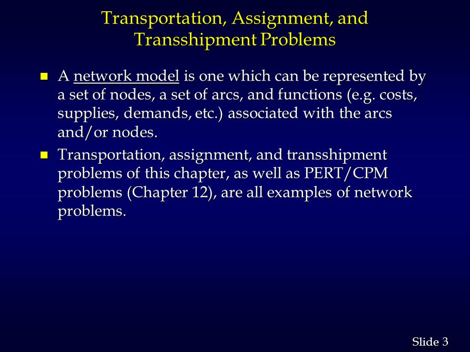 4 4 Slide Transportation, Assignment, and Transshipment Problems n Each of the three models of this chapter can be formulated as linear programs and solved by general purpose linear programming codes.