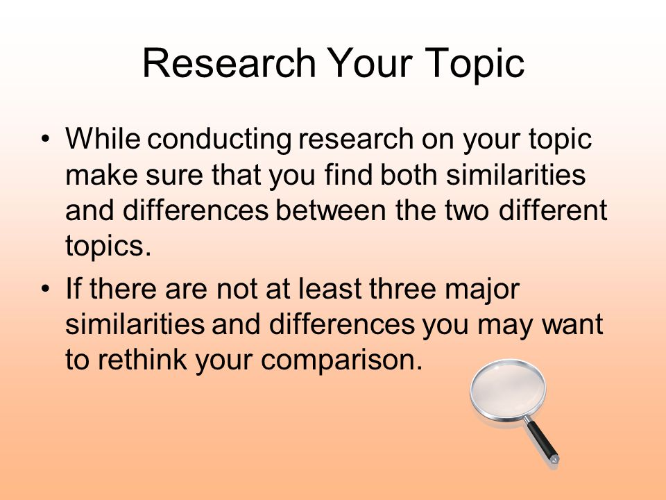 Research Your Topic While conducting research on your topic make sure that you find both similarities and differences between the two different topics