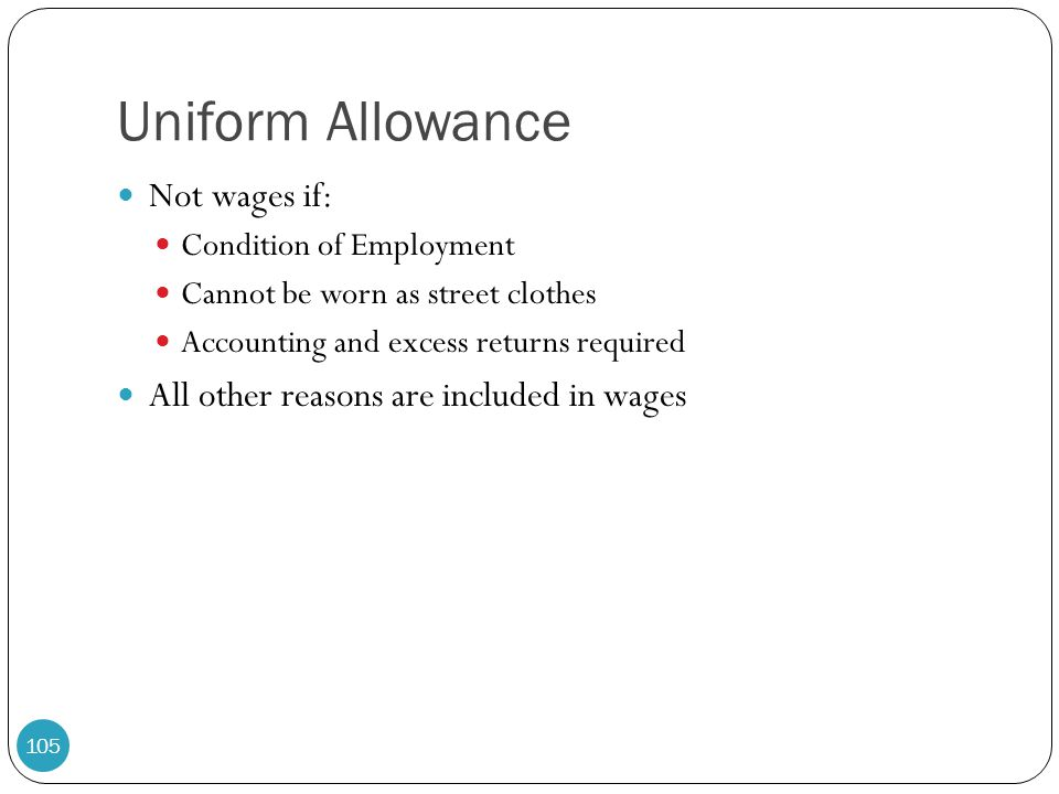Uniform Allowance Not wages if: Condition of Employment Cannot be worn as street clothes Accounting and excess returns required All other reasons are