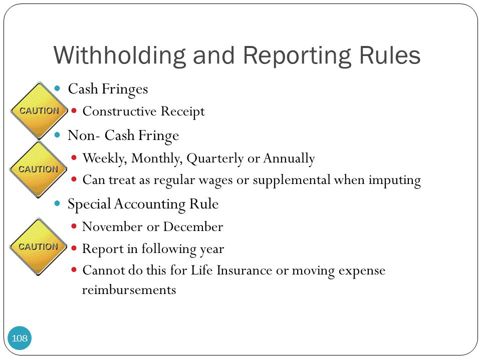 Withholding and Reporting Rules Cash Fringes Constructive Receipt Non- Cash Fringe Weekly, Monthly, Quarterly or Annually Can treat as regular wages o