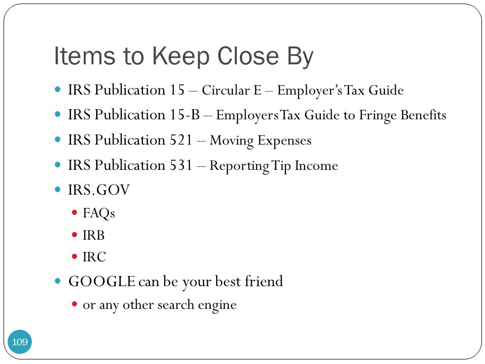 Items to Keep Close By IRS Publication 15 – Circular E – Employer's Tax Guide IRS Publication 15-B – Employers Tax Guide to Fringe Benefits IRS Public