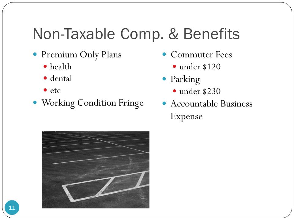 Non-Taxable Comp. & Benefits Premium Only Plans health dental etc Working Condition Fringe Commuter Fees under $120 Parking under $230 Accountable Bus