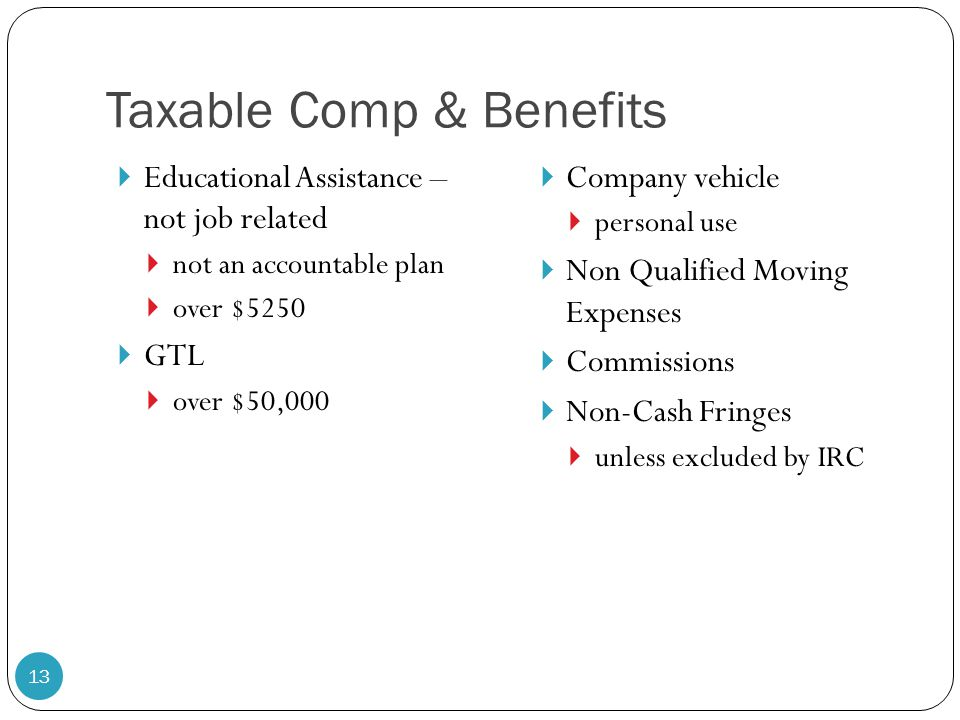 Taxable Comp & Benefits  Educational Assistance – not job related  not an accountable plan  over $5250  GTL  over $50,000  Company vehicle  per