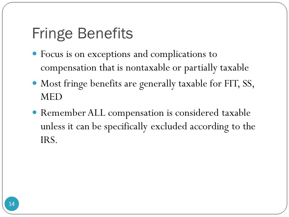 Fringe Benefits Focus is on exceptions and complications to compensation that is nontaxable or partially taxable Most fringe benefits are generally ta