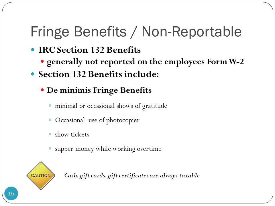 Fringe Benefits / Non-Reportable IRC Section 132 Benefits generally not reported on the employees Form W-2 Section 132 Benefits include: De minimis Fr