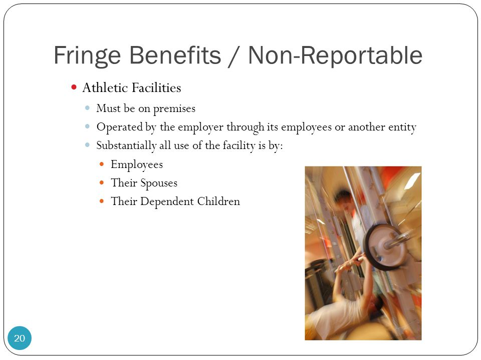 Fringe Benefits / Non-Reportable Athletic Facilities Must be on premises Operated by the employer through its employees or another entity Substantiall
