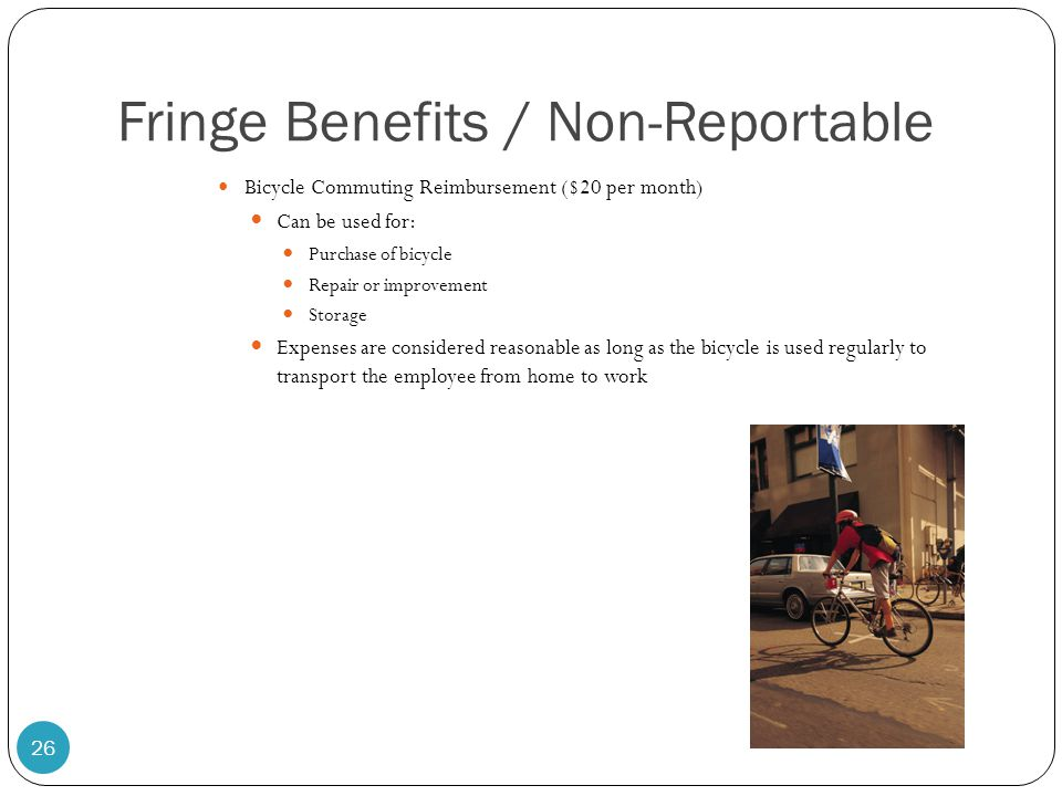 Fringe Benefits / Non-Reportable Bicycle Commuting Reimbursement ($20 per month) Can be used for: Purchase of bicycle Repair or improvement Storage Ex