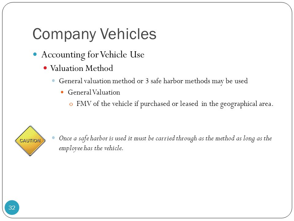 Company Vehicles Accounting for Vehicle Use Valuation Method General valuation method or 3 safe harbor methods may be used General Valuation oFMV of t