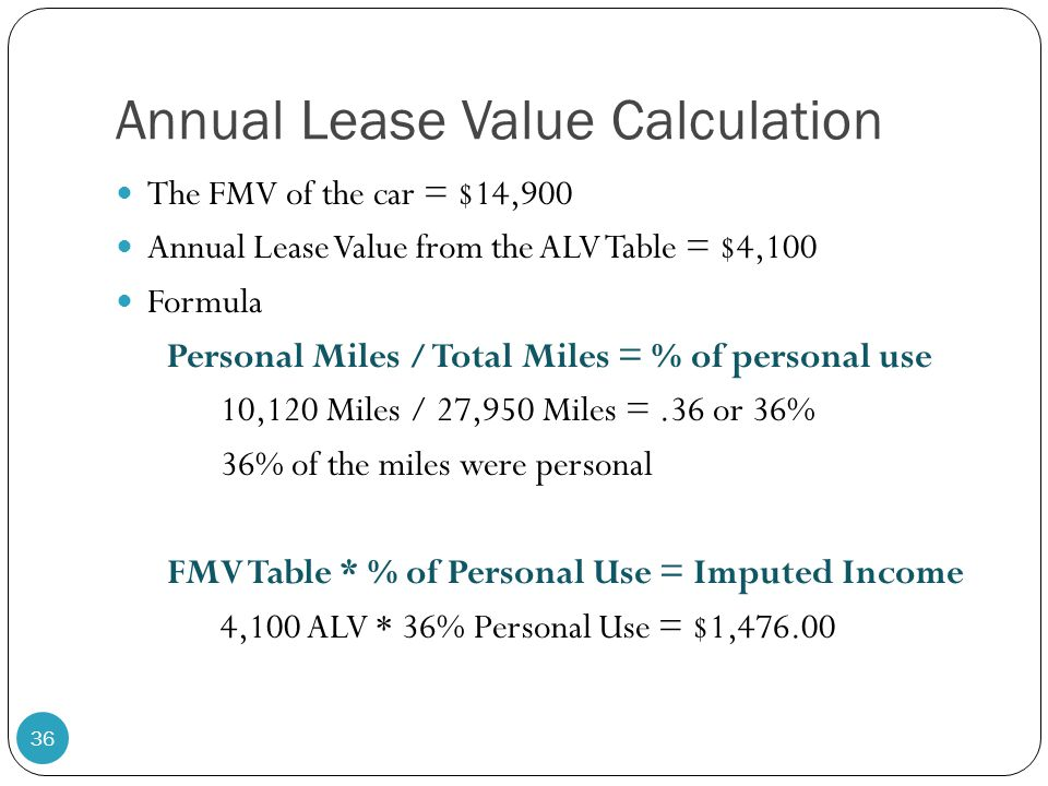 Annual Lease Value Calculation The FMV of the car = $14,900 Annual Lease Value from the ALV Table = $4,100 Formula Personal Miles / Total Miles = % of