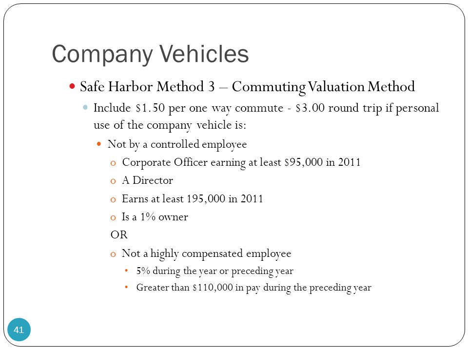 Company Vehicles Safe Harbor Method 3 – Commuting Valuation Method Include $1.50 per one way commute - $3.00 round trip if personal use of the company