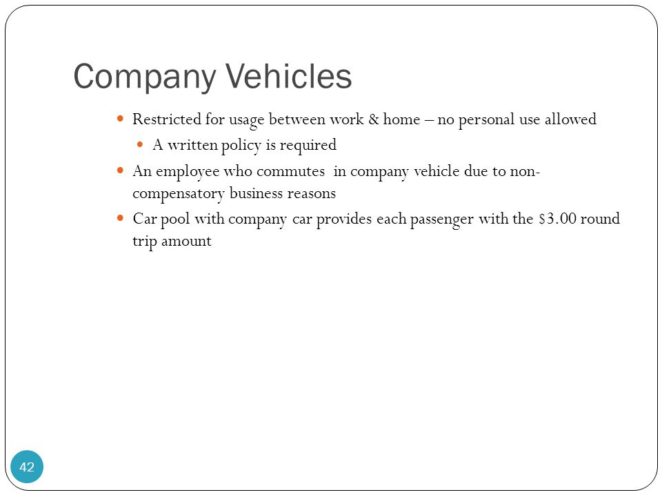 Company Vehicles Restricted for usage between work & home – no personal use allowed A written policy is required An employee who commutes in company v