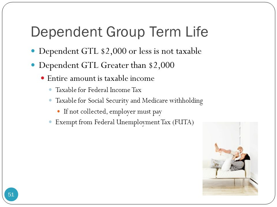 Dependent Group Term Life Dependent GTL $2,000 or less is not taxable Dependent GTL Greater than $2,000 Entire amount is taxable income Taxable for Fe