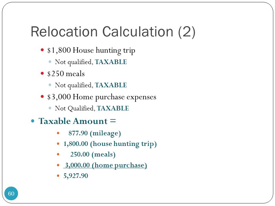 Relocation Calculation (2) $1,800 House hunting trip Not qualified, TAXABLE $250 meals Not qualified, TAXABLE $3,000 Home purchase expenses Not Qualif