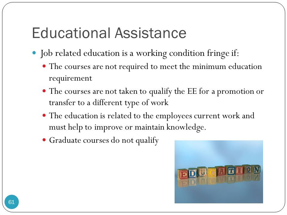 Educational Assistance Job related education is a working condition fringe if: The courses are not required to meet the minimum education requirement