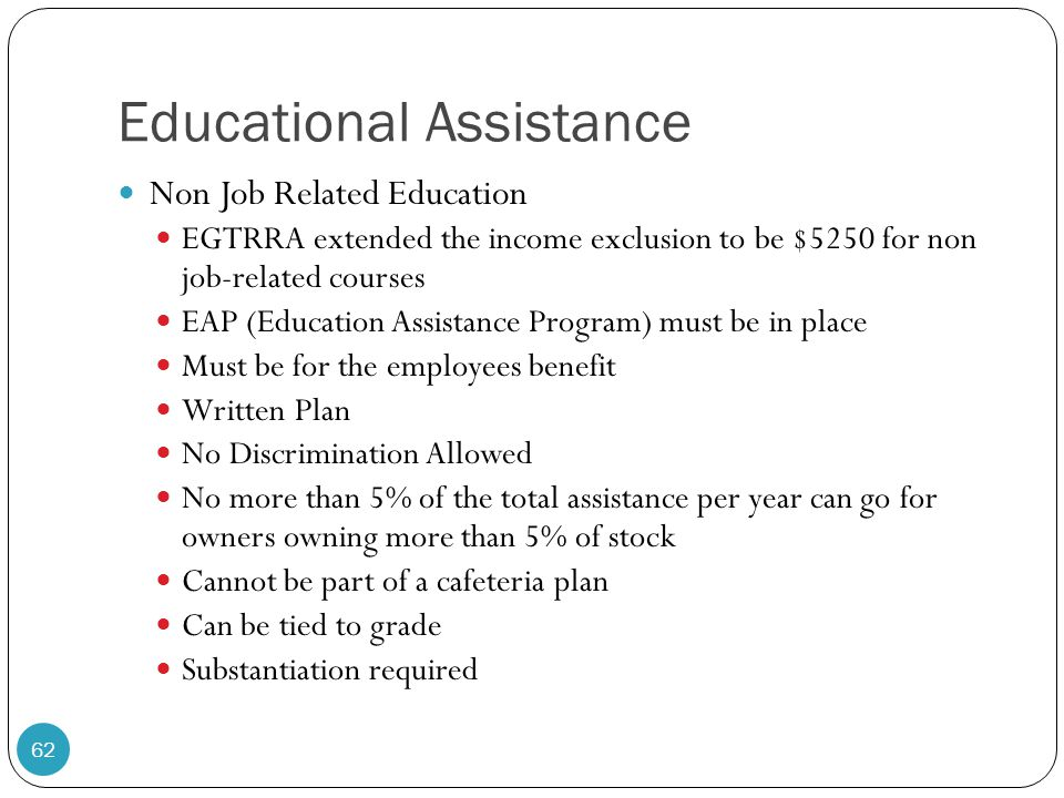 Educational Assistance Non Job Related Education EGTRRA extended the income exclusion to be $5250 for non job-related courses EAP (Education Assistanc