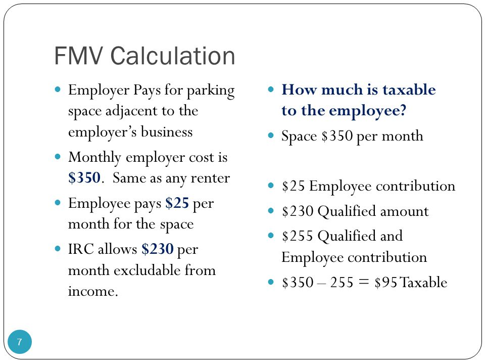 FMV Calculation Employer Pays for parking space adjacent to the employer's business Monthly employer cost is $350. Same as any renter Employee pays $2
