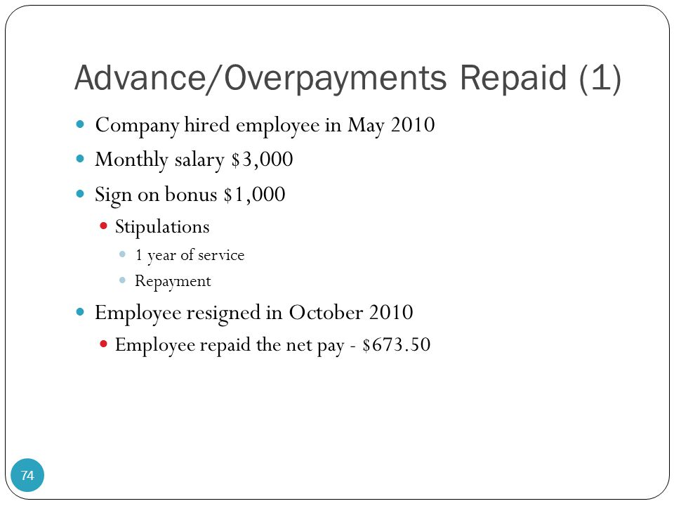 Advance/Overpayments Repaid (1) Company hired employee in May 2010 Monthly salary $3,000 Sign on bonus $1,000 Stipulations 1 year of service Repayment