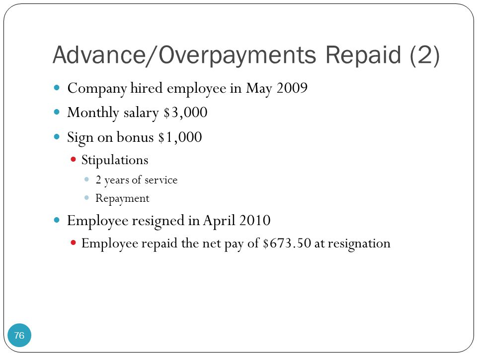 Advance/Overpayments Repaid (2) Company hired employee in May 2009 Monthly salary $3,000 Sign on bonus $1,000 Stipulations 2 years of service Repaymen