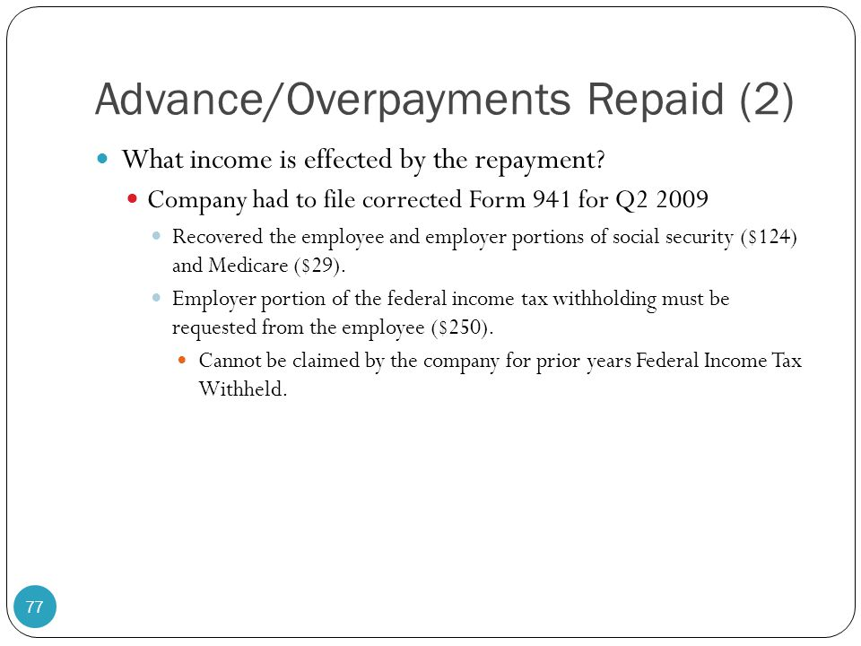 Advance/Overpayments Repaid (2) What income is effected by the repayment? Company had to file corrected Form 941 for Q2 2009 Recovered the employee an