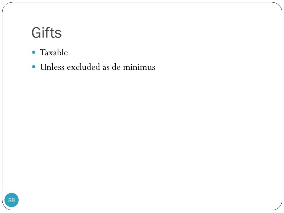 Gifts Taxable Unless excluded as de minimus 88