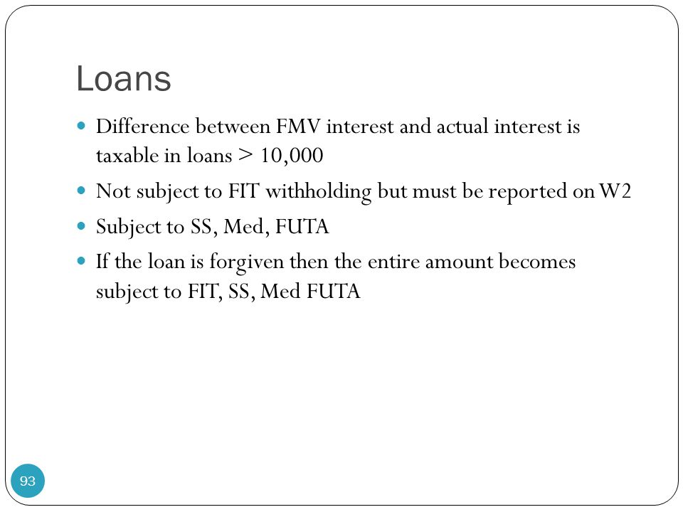 Loans Difference between FMV interest and actual interest is taxable in loans > 10,000 Not subject to FIT withholding but must be reported on W2 Subje