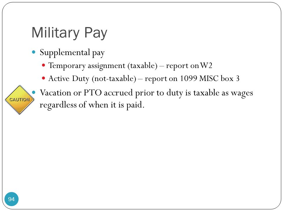 Military Pay Supplemental pay Temporary assignment (taxable) – report on W2 Active Duty (not-taxable) – report on 1099 MISC box 3 Vacation or PTO accr