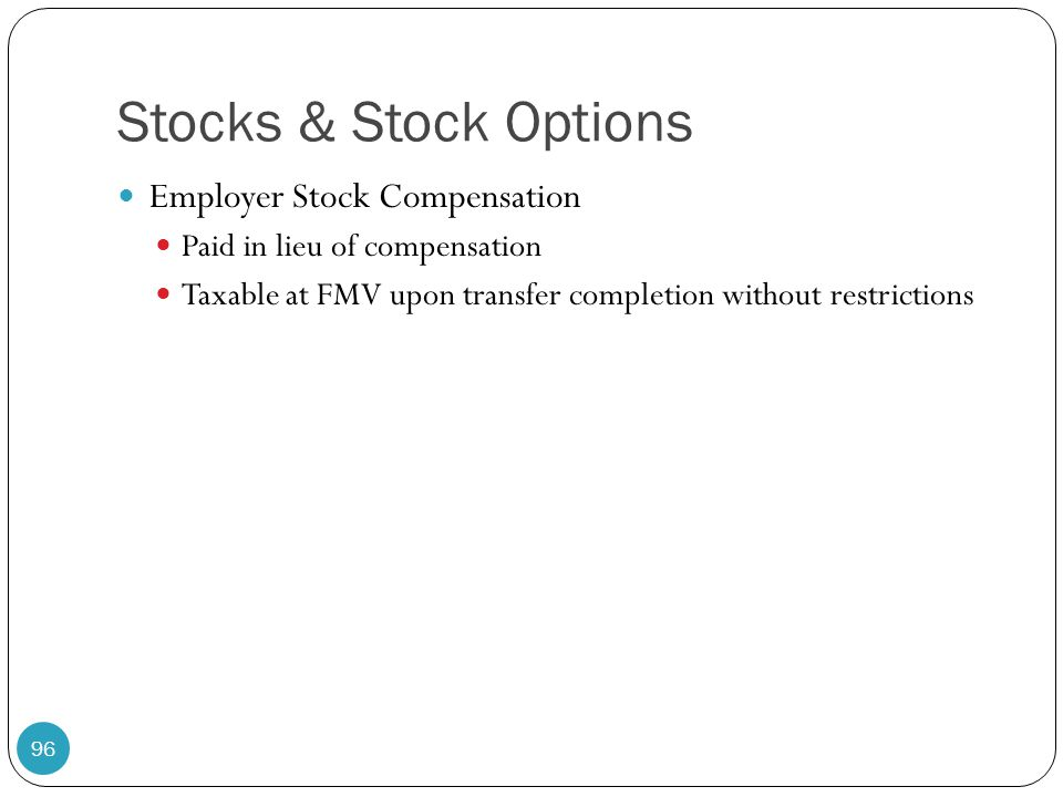 Stocks & Stock Options Employer Stock Compensation Paid in lieu of compensation Taxable at FMV upon transfer completion without restrictions 96