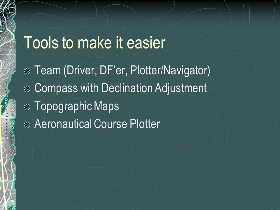 Tools to make it easier Team (Driver, DF'er, Plotter/Navigator) Compass with Declination Adjustment Topographic Maps Aeronautical Course Plotter