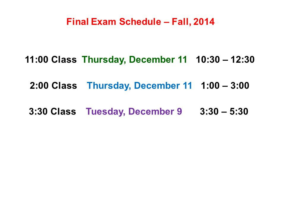 Final Exam Schedule – Fall, 2014 11:00 ClassThursday, December 1110:30 – 12:30 2:00 ClassThursday, December 111:00 – 3:00 3:30 ClassTuesday, December 93:30 – 5:30