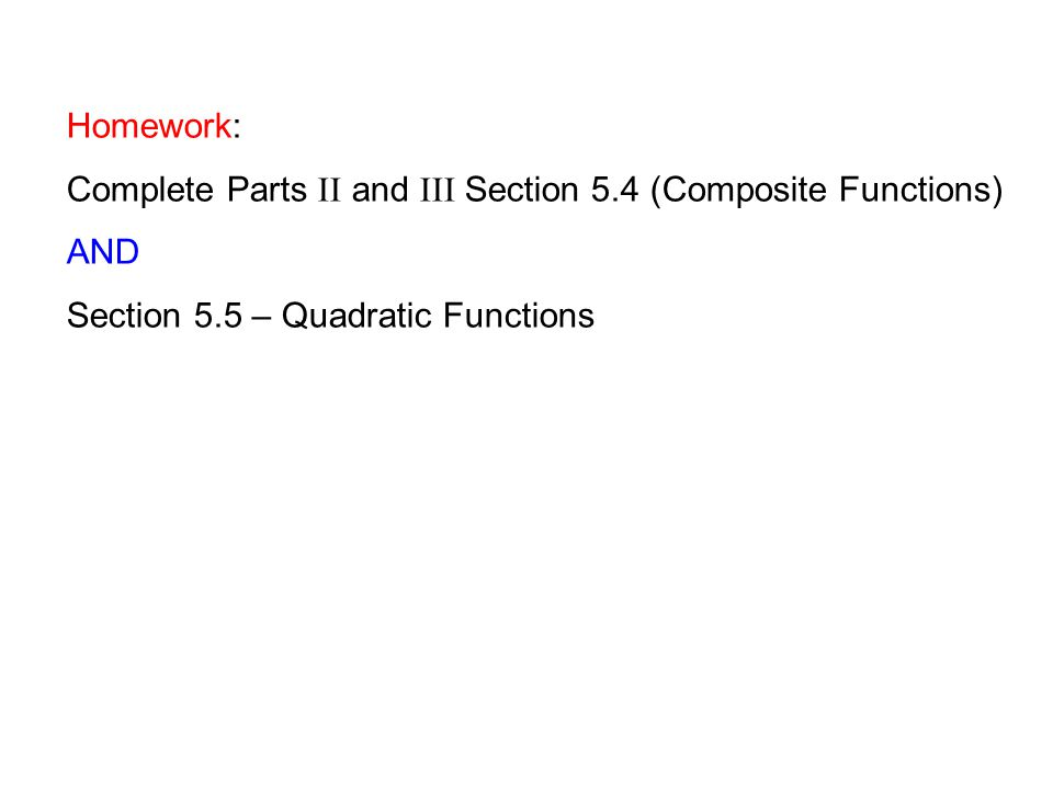 Homework: Complete Parts II and III Section 5.4 (Composite Functions) AND Section 5.5 – Quadratic Functions