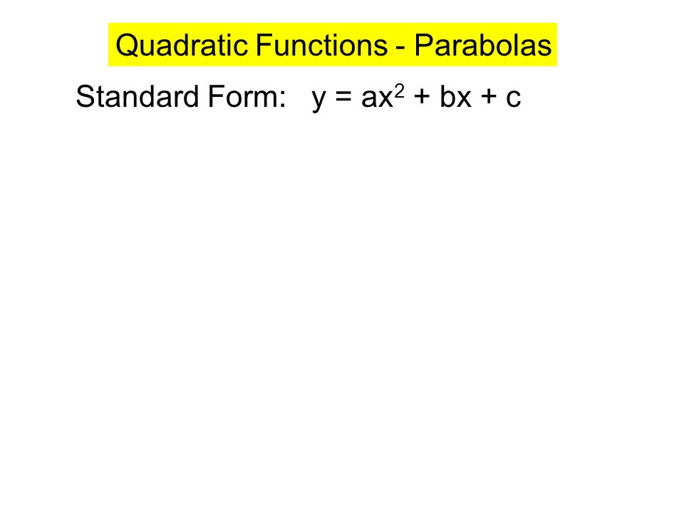 Standard Form: y = ax 2 + bx + c Quadratic Functions - Parabolas y =.5x 2 – 2x – 3 y = – x 2 + 2x + 4