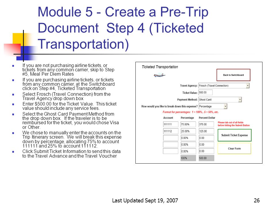 Last Updated Sept 19, 200726 Module 5 - Create a Pre-Trip Document Step 4 (Ticketed Transportation) If you are not purchasing airline tickets, or tickets from any common carrier, skip to Step #5, Meal Per Diem Rates If you are purchasing airline tickets, or tickets from any common carrier, at the Switchboard click on Step #4, Ticketed Transportation Select Frosch (Travel Connection) from the Travel Agency drop down box Enter $500.00 for the Ticket Value.