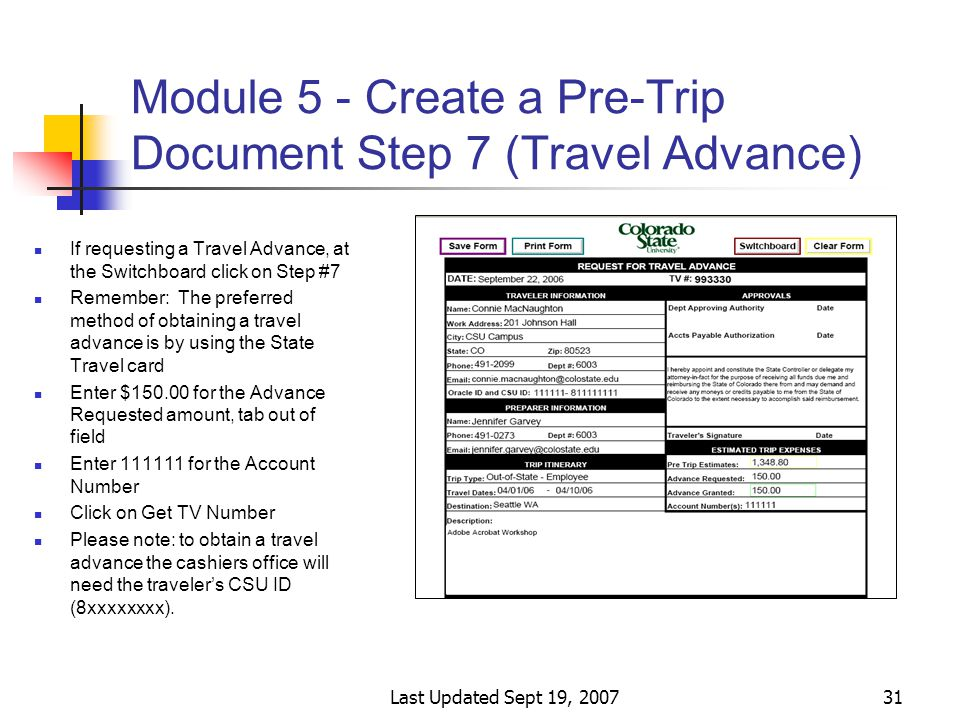Last Updated Sept 19, 200731 Module 5 - Create a Pre-Trip Document Step 7 (Travel Advance) If requesting a Travel Advance, at the Switchboard click on Step #7 Remember: The preferred method of obtaining a travel advance is by using the State Travel card Enter $150.00 for the Advance Requested amount, tab out of field Enter 111111 for the Account Number Click on Get TV Number Please note: to obtain a travel advance the cashiers office will need the traveler's CSU ID (8xxxxxxxx).