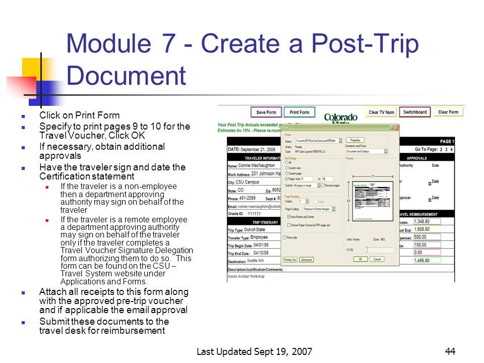 Last Updated Sept 19, 200744 Module 7 - Create a Post-Trip Document Click on Print Form Specify to print pages 9 to 10 for the Travel Voucher, Click OK If necessary, obtain additional approvals Have the traveler sign and date the Certification statement If the traveler is a non-employee then a department approving authority may sign on behalf of the traveler If the traveler is a remote employee a department approving authority may sign on behalf of the traveler only if the traveler completes a Travel Voucher Signature Delegation form authorizing them to do so.