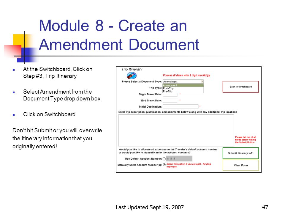 Last Updated Sept 19, 200747 Module 8 - Create an Amendment Document At the Switchboard, Click on Step #3, Trip Itinerary Select Amendment from the Document Type drop down box Click on Switchboard Don't hit Submit or you will overwrite the Itinerary information that you originally entered!