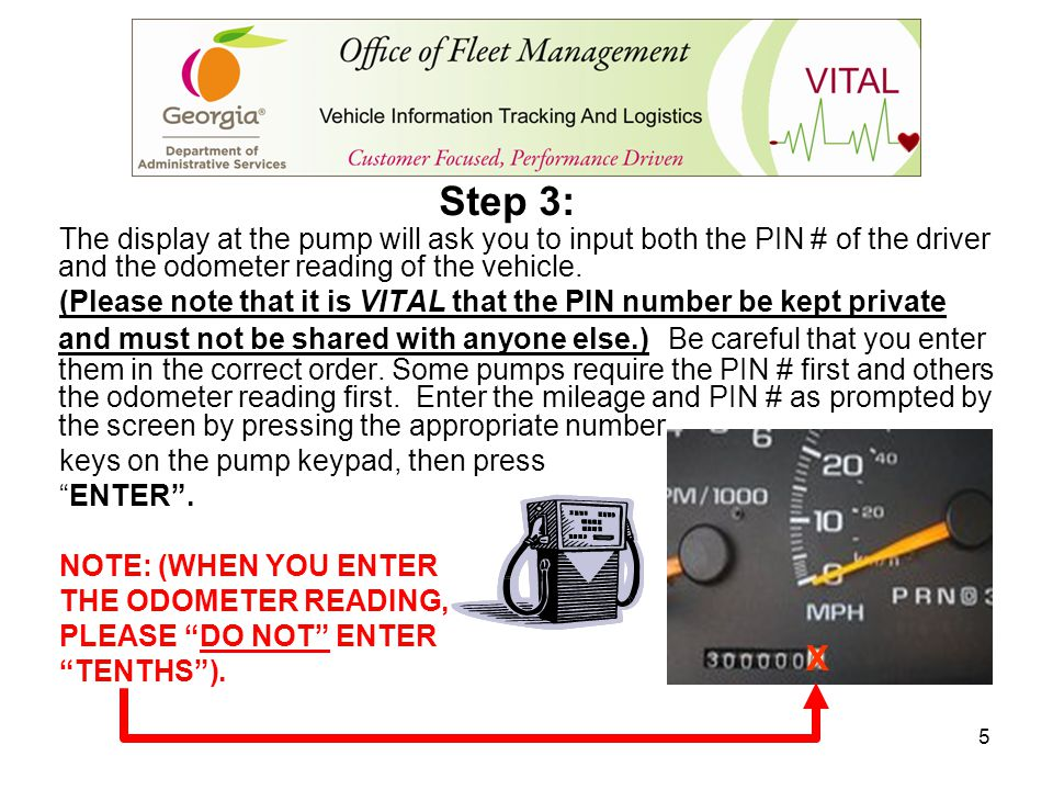 5 The display at the pump will ask you to input both the PIN # of the driver and the odometer reading of the vehicle. (Please note that it is VITAL th