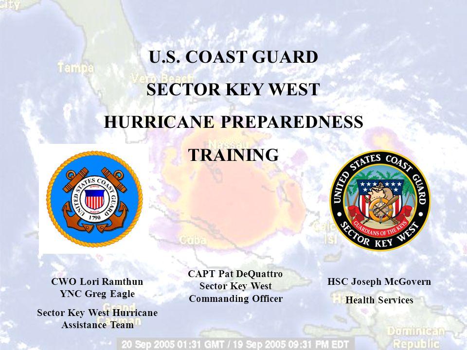 U.S. COAST GUARD SECTOR KEY WEST HURRICANE PREPAREDNESS TRAINING CAPT Pat DeQuattro Sector Key West Commanding Officer HSC Joseph McGovern Health Serv