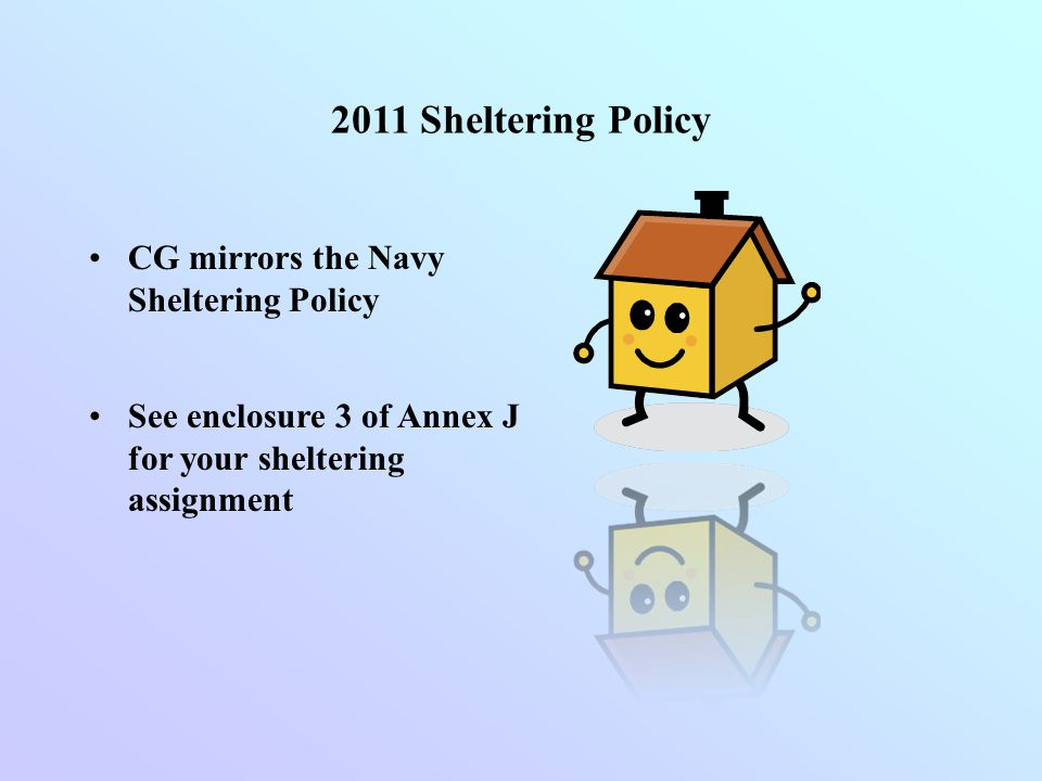 2011 Sheltering Policy CG mirrors the Navy Sheltering Policy See enclosure 3 of Annex J for your sheltering assignment