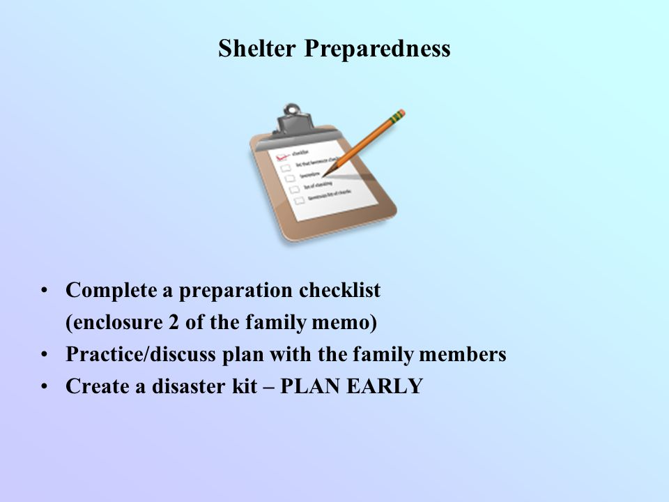 Complete a preparation checklist (enclosure 2 of the family memo) Practice/discuss plan with the family members Create a disaster kit – PLAN EARLY She