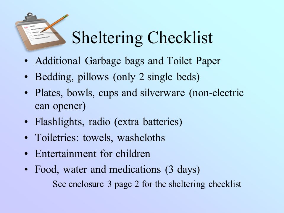 Sheltering Checklist Additional Garbage bags and Toilet Paper Bedding, pillows (only 2 single beds) Plates, bowls, cups and silverware (non-electric c