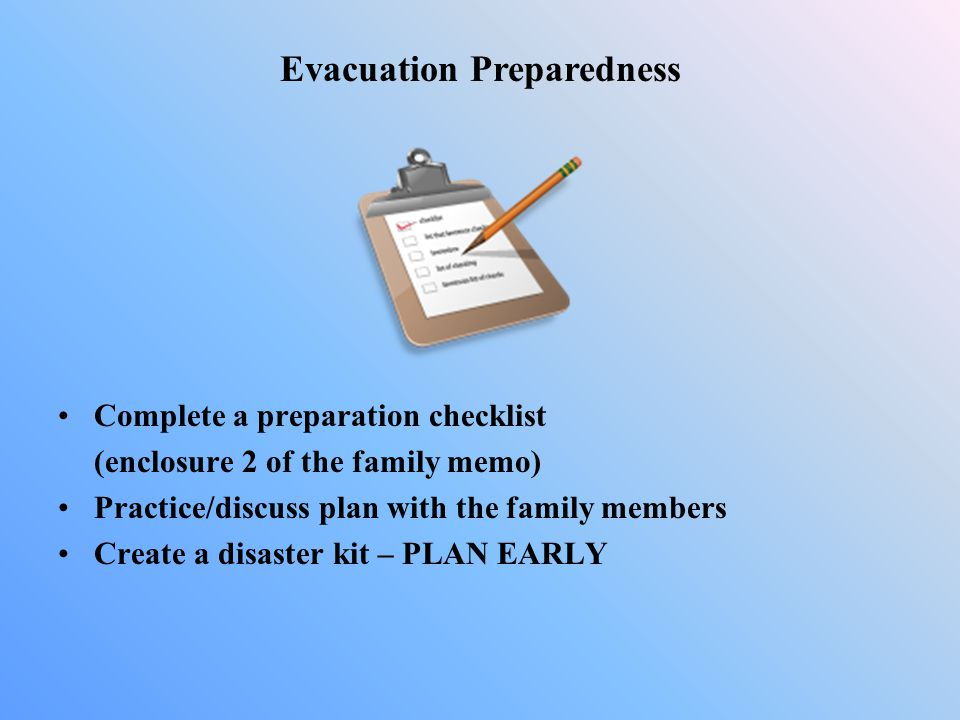 Complete a preparation checklist (enclosure 2 of the family memo) Practice/discuss plan with the family members Create a disaster kit – PLAN EARLY Eva