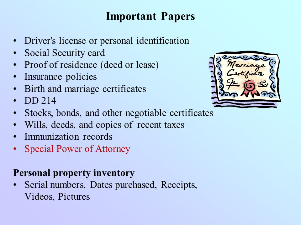 Driver's license or personal identification Social Security card Proof of residence (deed or lease) Insurance policies Birth and marriage certificates