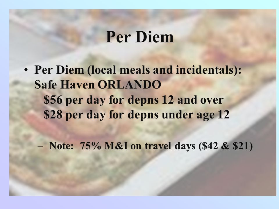 Per Diem Per Diem (local meals and incidentals): Safe Haven ORLANDO $56 per day for depns 12 and over $28 per day for depns under age 12 – Note: 75% M