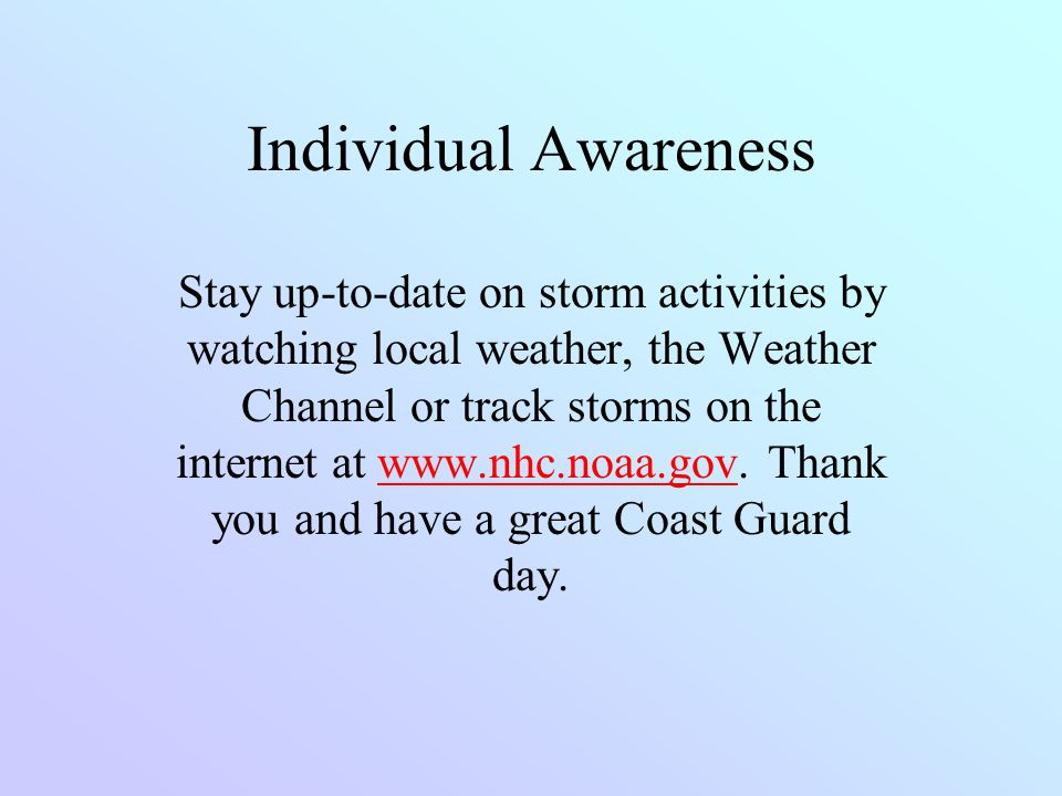 Individual Awareness Stay up-to-date on storm activities by watching local weather, the Weather Channel or track storms on the internet at www.nhc.noa