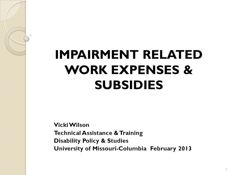 IMPAIRMENT RELATED WORK EXPENSES & SUBSIDIES Vicki Wilson Technical Assistance & Training Disability Policy & Studies University of Missouri-Columbia February 2013 1