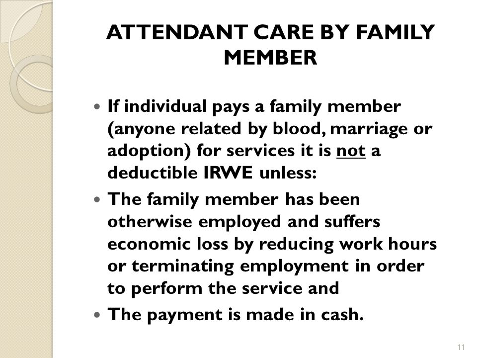 ATTENDANT CARE BY FAMILY MEMBER If individual pays a family member (anyone related by blood, marriage or adoption) for services it is not a deductible IRWE unless: The family member has been otherwise employed and suffers economic loss by reducing work hours or terminating employment in order to perform the service and The payment is made in cash.