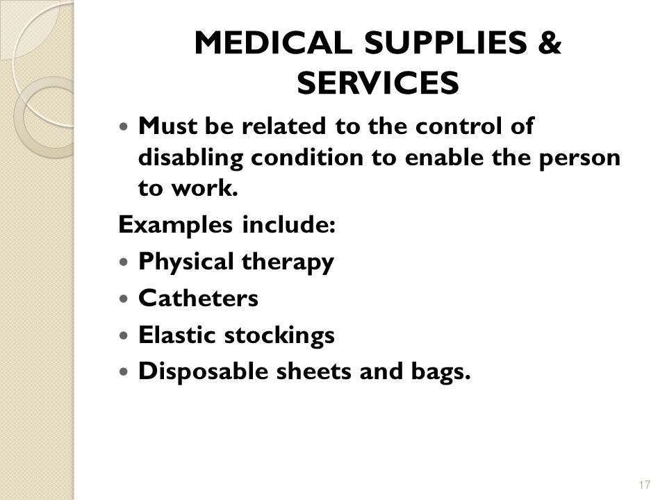 MEDICAL SUPPLIES & SERVICES Must be related to the control of disabling condition to enable the person to work.