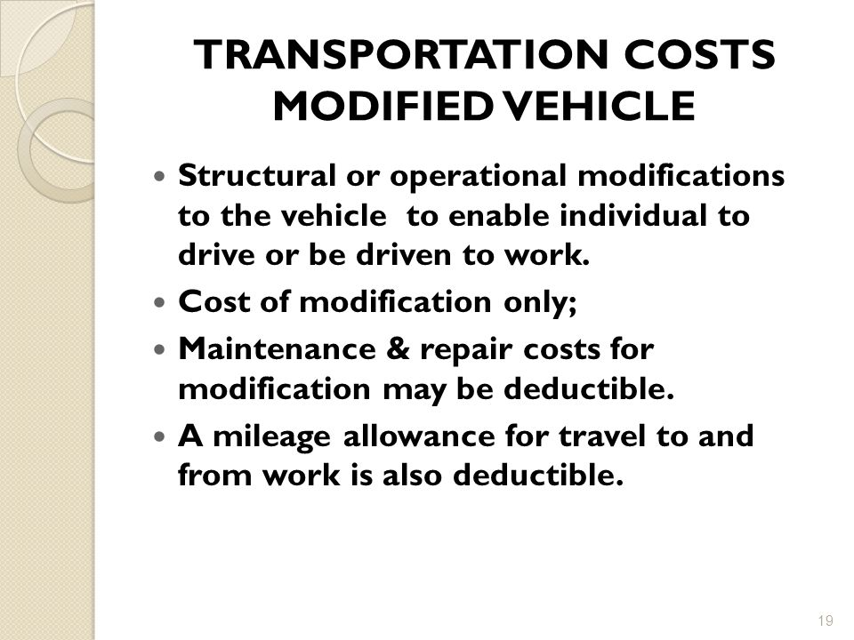 TRANSPORTATION COSTS MODIFIED VEHICLE Structural or operational modifications to the vehicle to enable individual to drive or be driven to work.