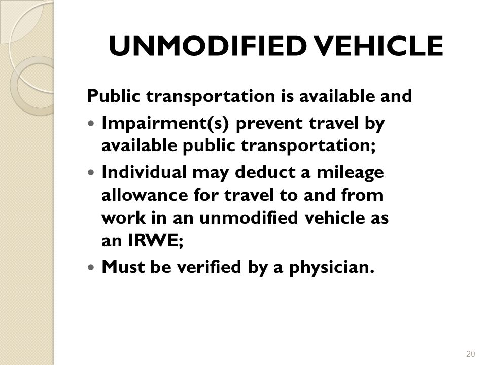 UNMODIFIED VEHICLE Public transportation is available and Impairment(s) prevent travel by available public transportation; Individual may deduct a mileage allowance for travel to and from work in an unmodified vehicle as an IRWE; Must be verified by a physician.