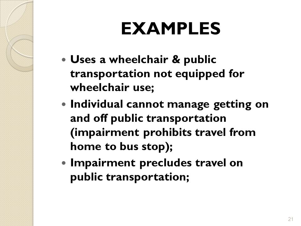 EXAMPLES Uses a wheelchair & public transportation not equipped for wheelchair use; Individual cannot manage getting on and off public transportation (impairment prohibits travel from home to bus stop); Impairment precludes travel on public transportation; 21